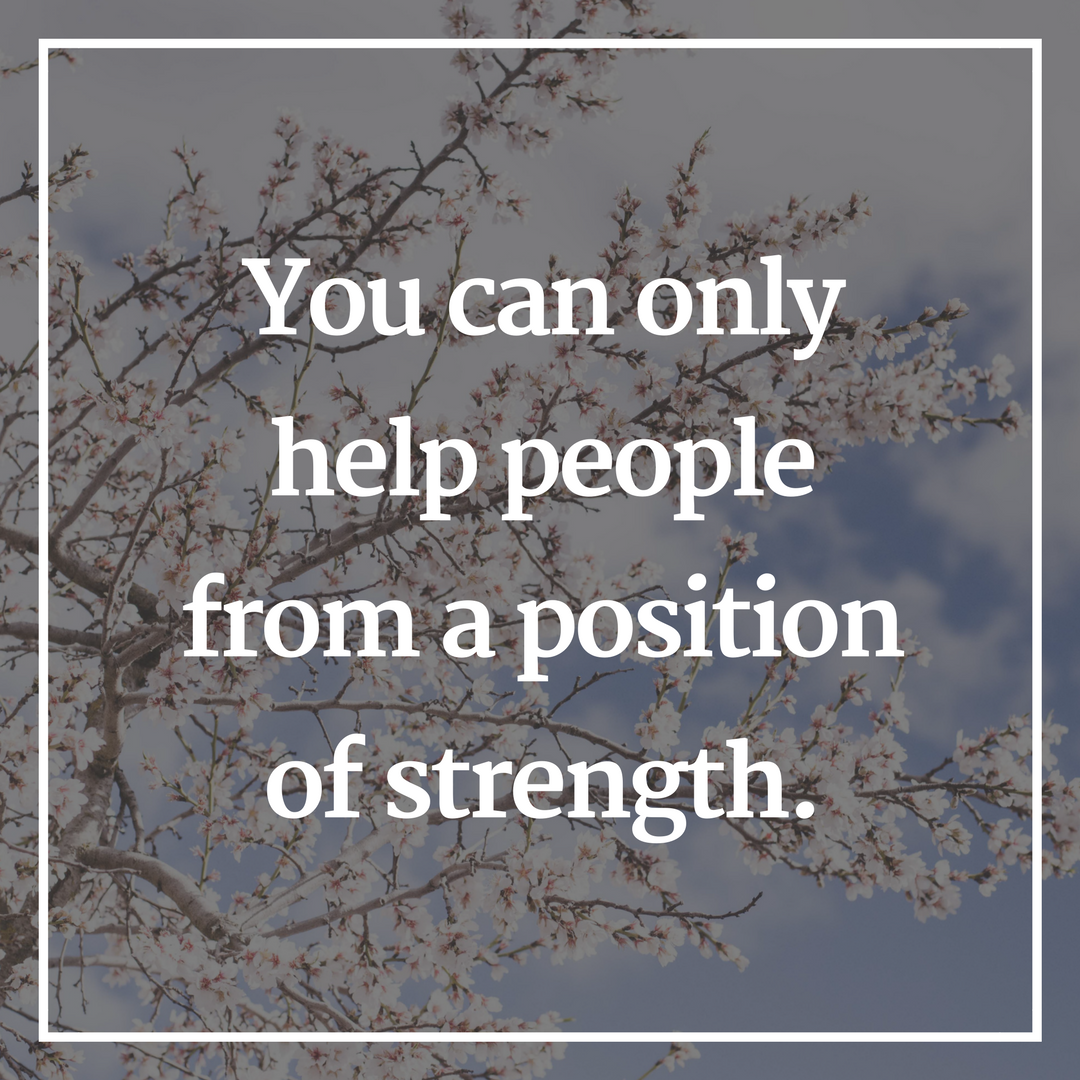 You can only help people from a position of strength